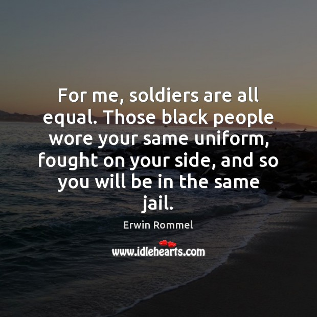 For me, soldiers are all equal. Those black people wore your same Image