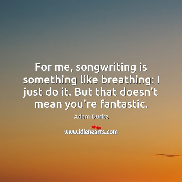 For me, songwriting is something like breathing: I just do it. But Adam Duritz Picture Quote