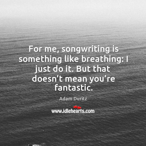 For me, songwriting is something like breathing: I just do it. But that doesn't mean you're fantastic. Adam Duritz Picture Quote