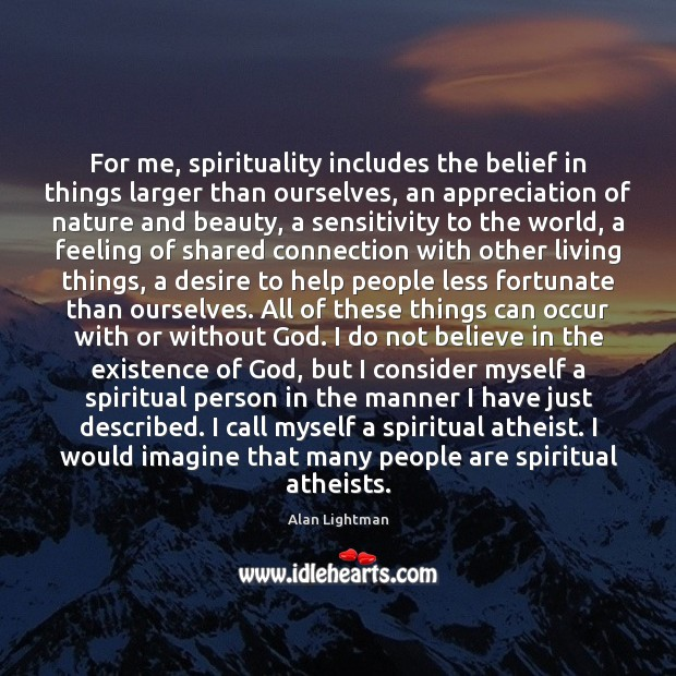 For me, spirituality includes the belief in things larger than ourselves, an Alan Lightman Picture Quote