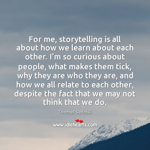 For me, storytelling is all about how we learn about each other. Thomas Sadoski Picture Quote