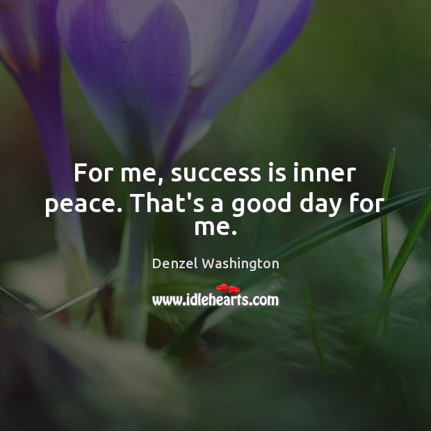 For me, success is inner peace. That's a good day for me. Image