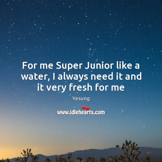 For me Super Junior like a water, I always need it and it very fresh for me Image