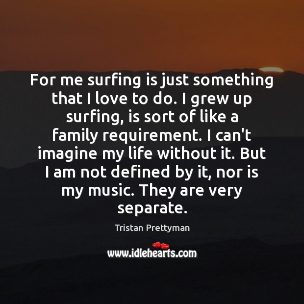 For me surfing is just something that I love to do. I Image