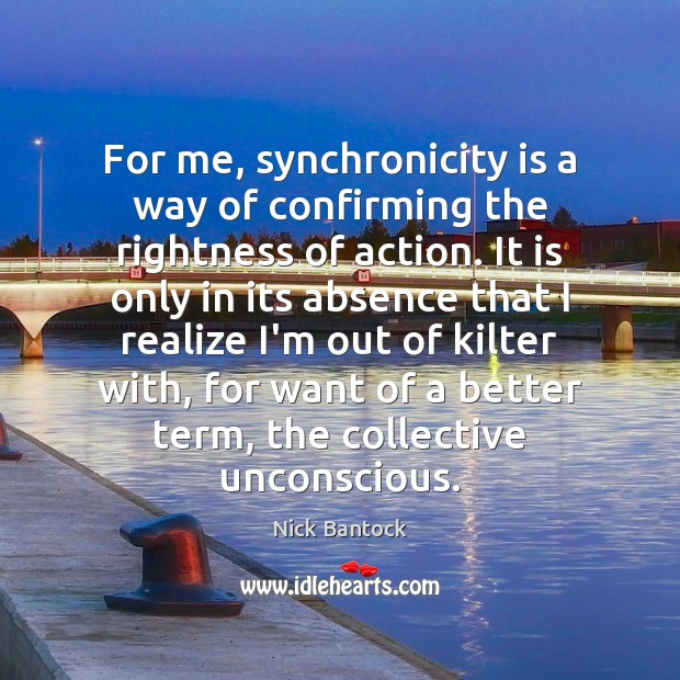 Nick Bantock Picture Quote image saying: For me, synchronicity is a way of confirming the rightness of action.
