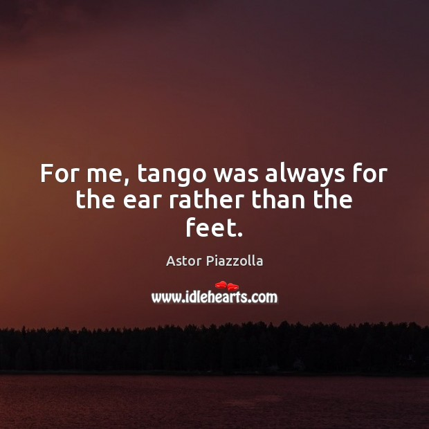 Image, For me, tango was always for the ear rather than the feet.