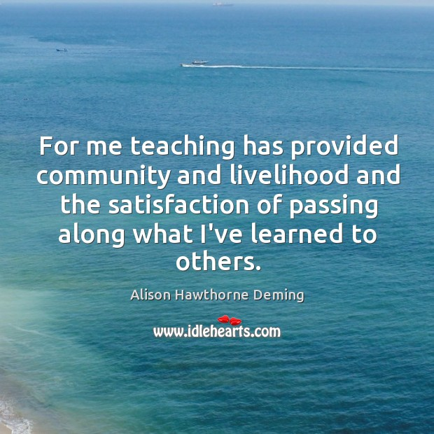 For me teaching has provided community and livelihood and the satisfaction of Alison Hawthorne Deming Picture Quote