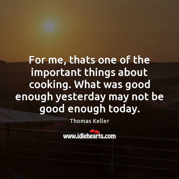 For me, thats one of the important things about cooking. What was Thomas Keller Picture Quote