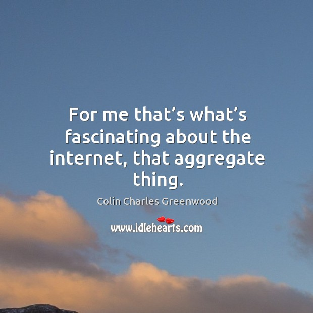 For me that's what's fascinating about the internet, that aggregate thing. Colin Charles Greenwood Picture Quote