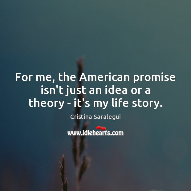 For me, the American promise isn't just an idea or a theory – it's my life story. Cristina Saralegui Picture Quote