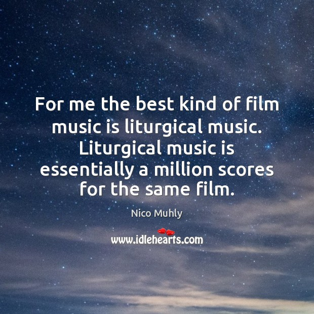 For me the best kind of film music is liturgical music. Liturgical Music Quotes Image