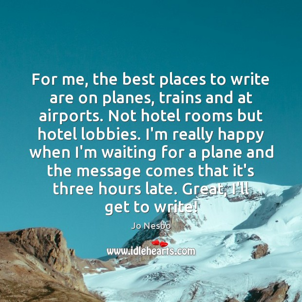 For me, the best places to write are on planes, trains and Image