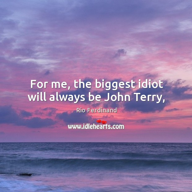 For me, the biggest idiot will always be John Terry, Rio Ferdinand Picture Quote