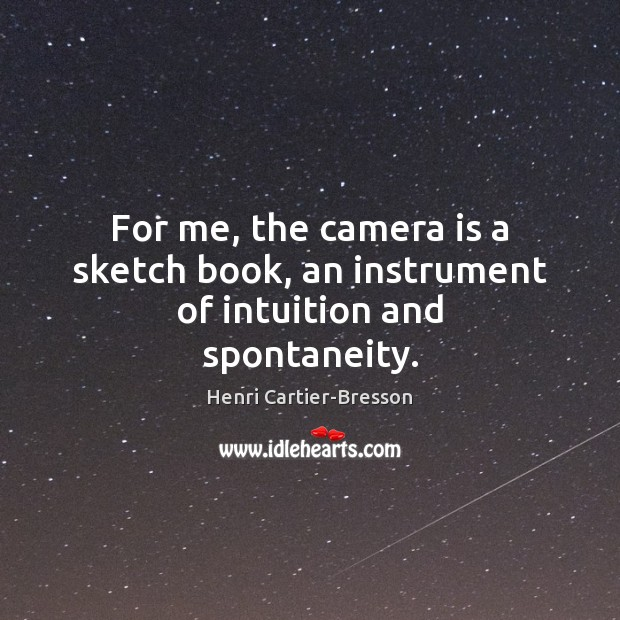 For me, the camera is a sketch book, an instrument of intuition and spontaneity. Henri Cartier-Bresson Picture Quote