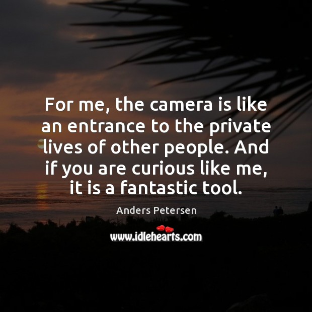For me, the camera is like an entrance to the private lives Image