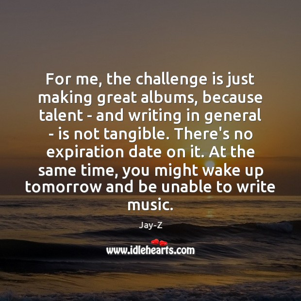 For me, the challenge is just making great albums, because talent – Jay-Z Picture Quote