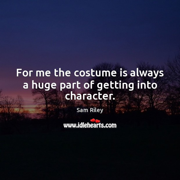 Image, For me the costume is always a huge part of getting into character.