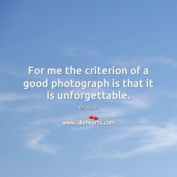 Image, For me the criterion of a good photograph is that it is unforgettable.
