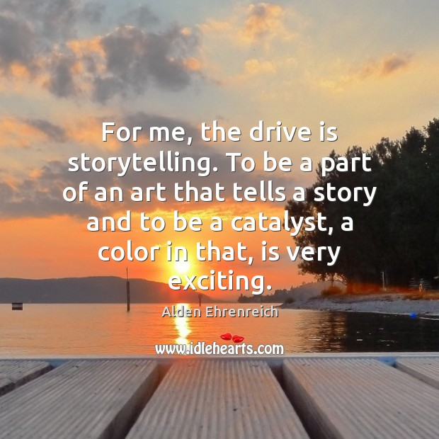 Image, For me, the drive is storytelling. To be a part of an