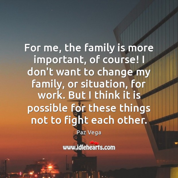 For me, the family is more important, of course! I don't want Image