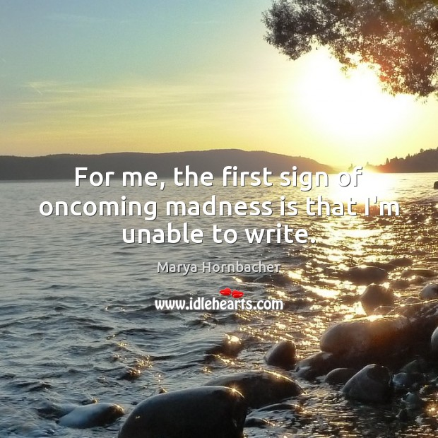 For me, the first sign of oncoming madness is that I'm unable to write. Image