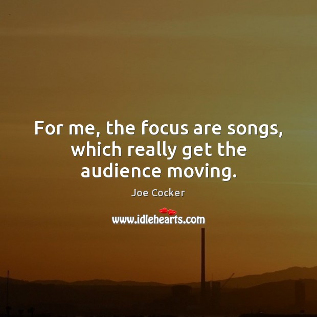 For me, the focus are songs, which really get the audience moving. Joe Cocker Picture Quote
