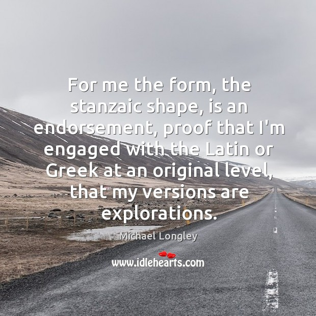 For me the form, the stanzaic shape, is an endorsement, proof that Image