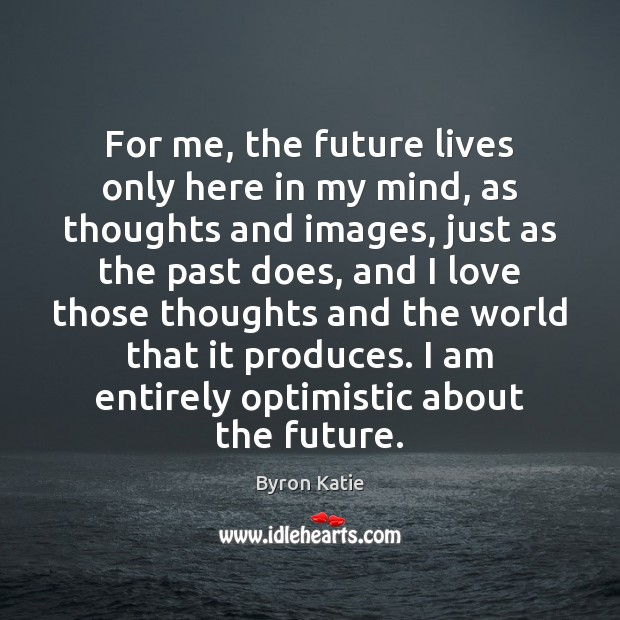 For me, the future lives only here in my mind, as thoughts Byron Katie Picture Quote