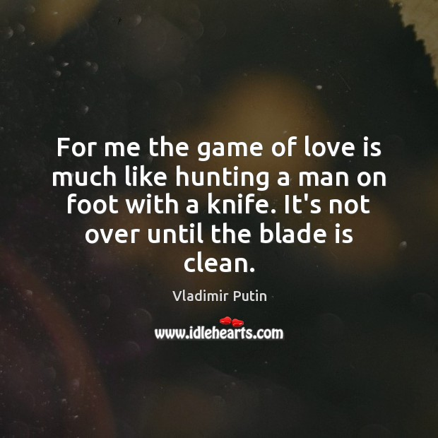 For me the game of love is much like hunting a man Image
