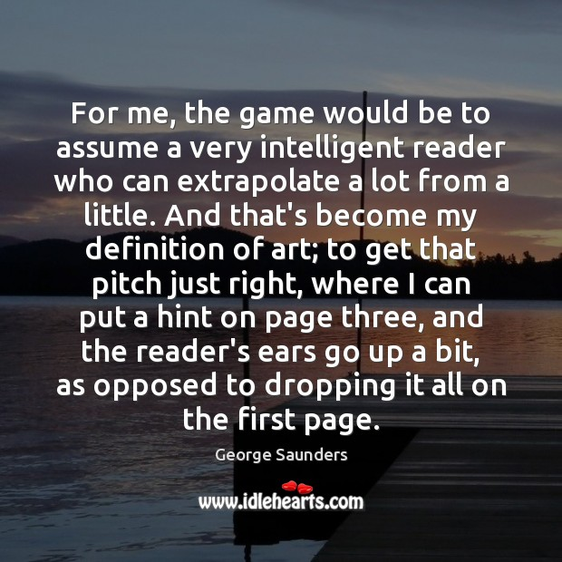 For me, the game would be to assume a very intelligent reader George Saunders Picture Quote