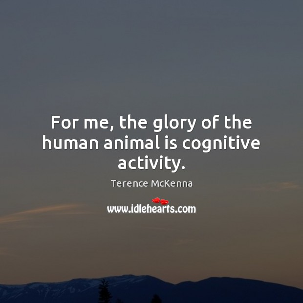For me, the glory of the human animal is cognitive activity. Image