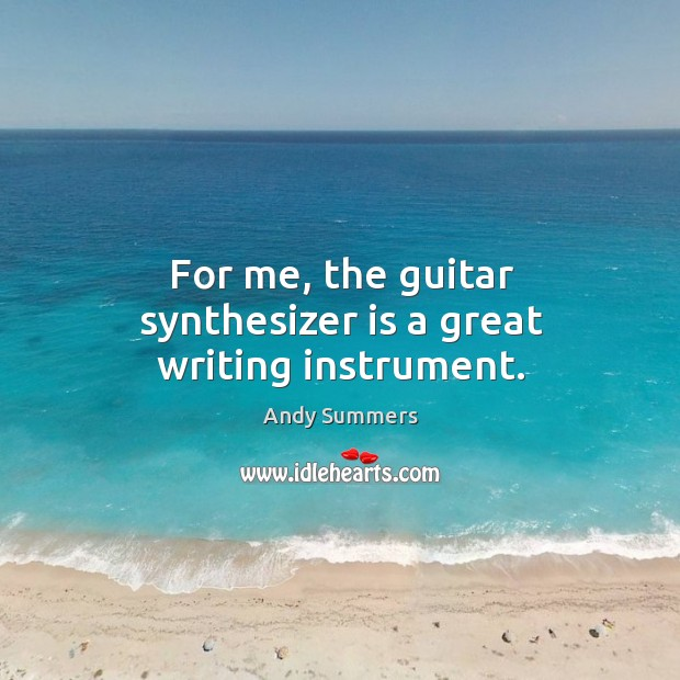 For me, the guitar synthesizer is a great writing instrument. Image