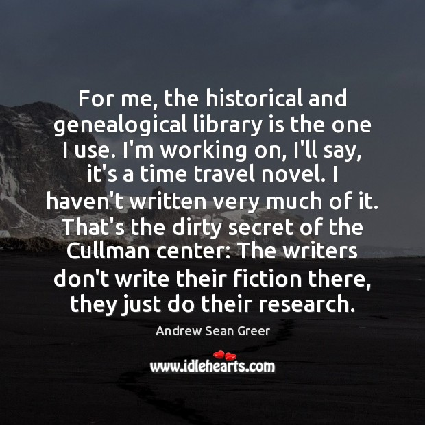 For me, the historical and genealogical library is the one I use. Andrew Sean Greer Picture Quote