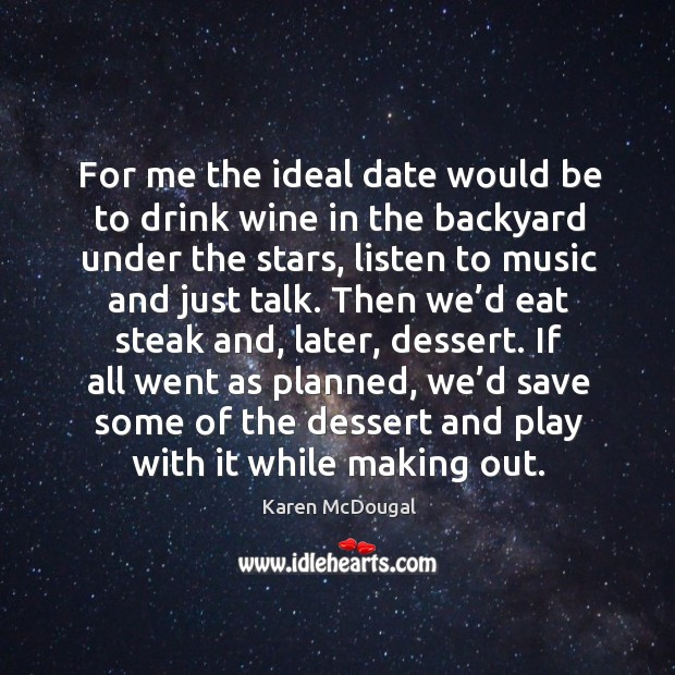 For me the ideal date would be to drink wine in the backyard under the stars, listen to music and just talk. Image