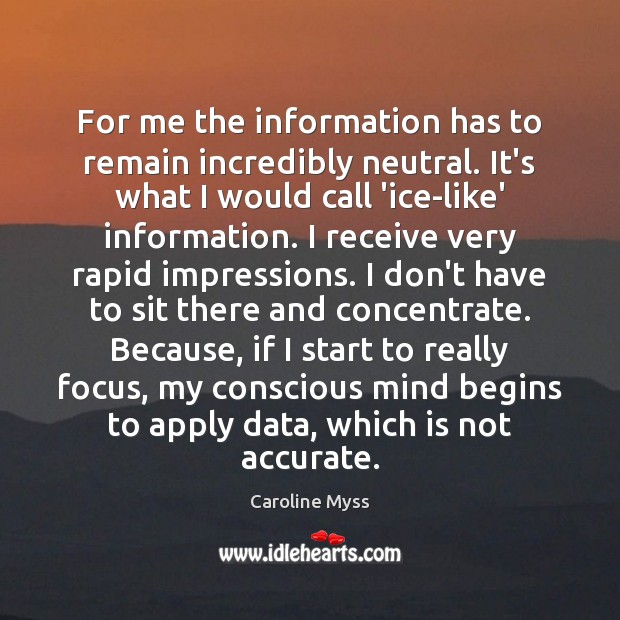 For me the information has to remain incredibly neutral. It's what I Caroline Myss Picture Quote