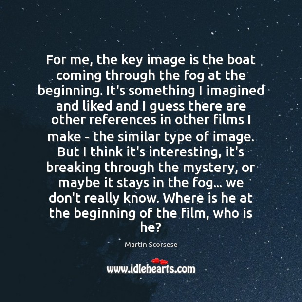 For me, the key image is the boat coming through the fog Image