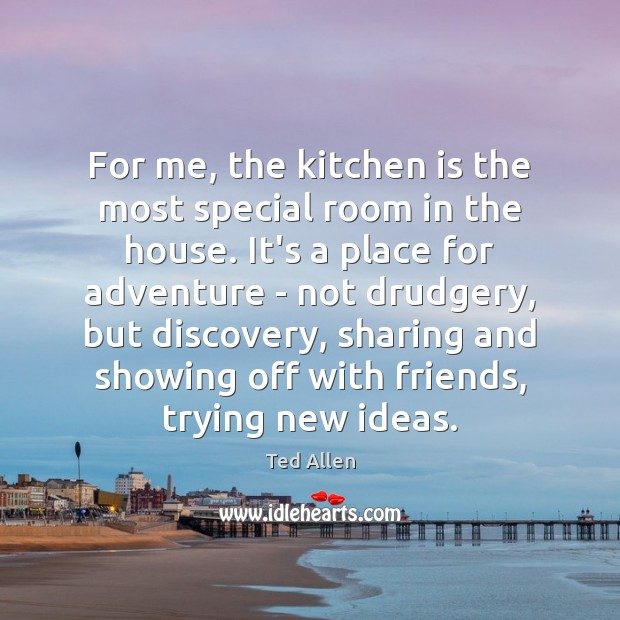 For me, the kitchen is the most special room in the house. Ted Allen Picture Quote
