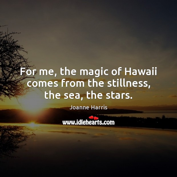 For me, the magic of Hawaii comes from the stillness, the sea, the stars. Joanne Harris Picture Quote