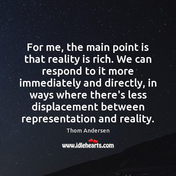For me, the main point is that reality is rich. We can Thom Andersen Picture Quote