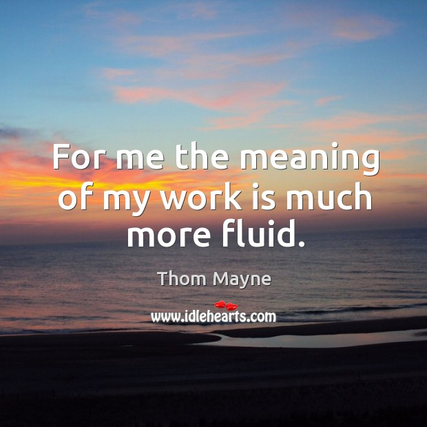 For me the meaning of my work is much more fluid. Thom Mayne Picture Quote