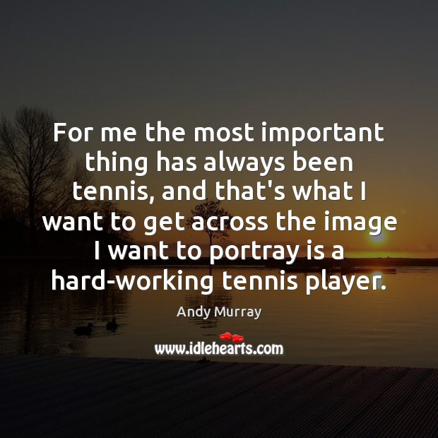 Image, For me the most important thing has always been tennis, and that's