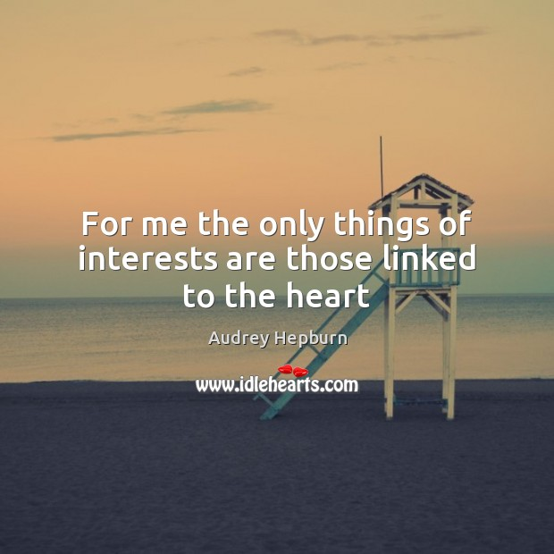 For me the only things of interests are those linked to the heart Audrey Hepburn Picture Quote