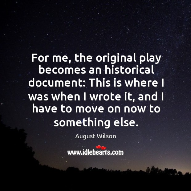 For me, the original play becomes an historical document: this is where I was when I wrote it August Wilson Picture Quote