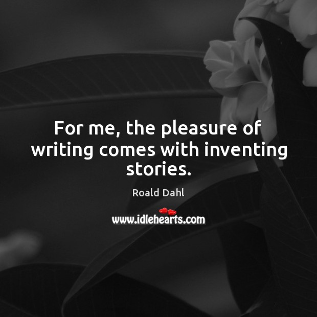 For me, the pleasure of writing comes with inventing stories. Roald Dahl Picture Quote
