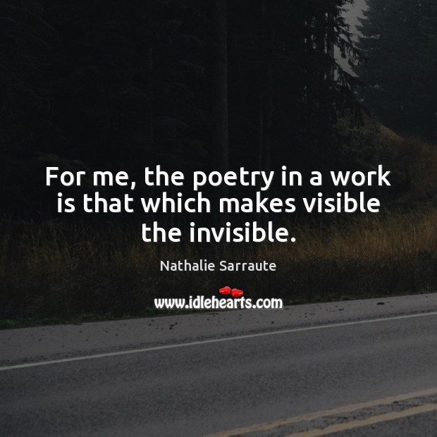 For me, the poetry in a work is that which makes visible the invisible. Work Quotes Image