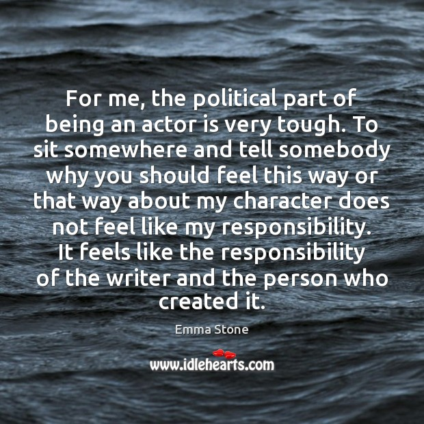 For me, the political part of being an actor is very tough. Emma Stone Picture Quote