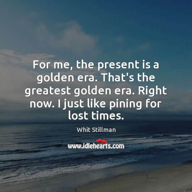 For me, the present is a golden era. That's the greatest golden Image