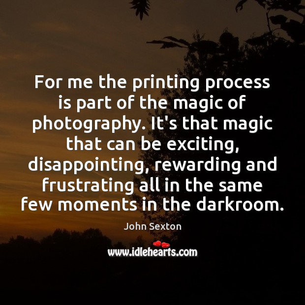Image, For me the printing process is part of the magic of photography.