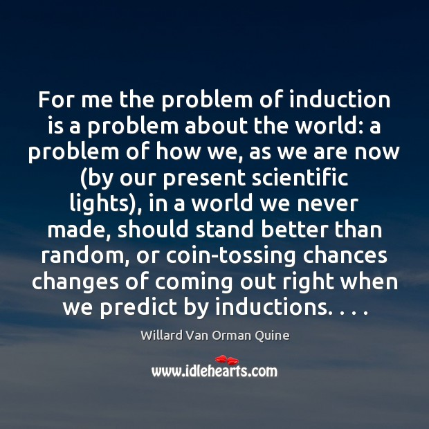 For me the problem of induction is a problem about the world: Willard Van Orman Quine Picture Quote
