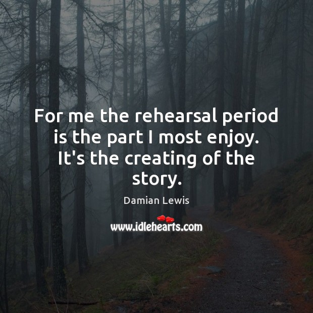 For me the rehearsal period is the part I most enjoy. It's the creating of the story. Image